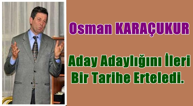 Osman Karaçukur Aday Adaylığını Bugün Neden Erteledi?