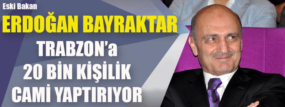 Eski Bakan Erdoğan Bayraktar Trabzon'a 20 Bin Kişilik Cami Yaptırıyor