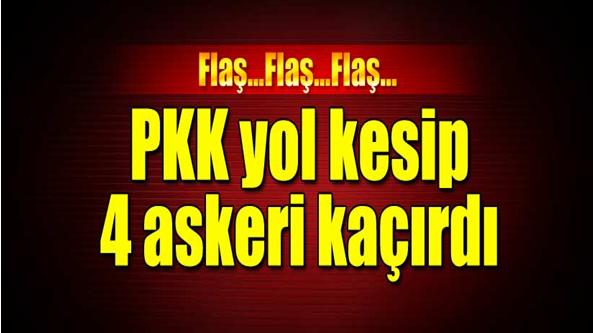 Flaş! PKK 4 Askeri Kaçırdı.