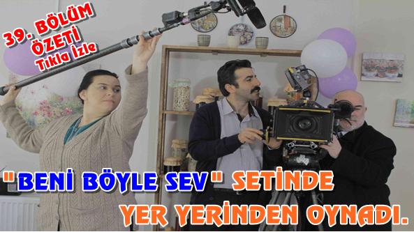 """""""BENİ BÖYLE SEV"""" SETİNDE YER YERİNDEN OYNADI"""