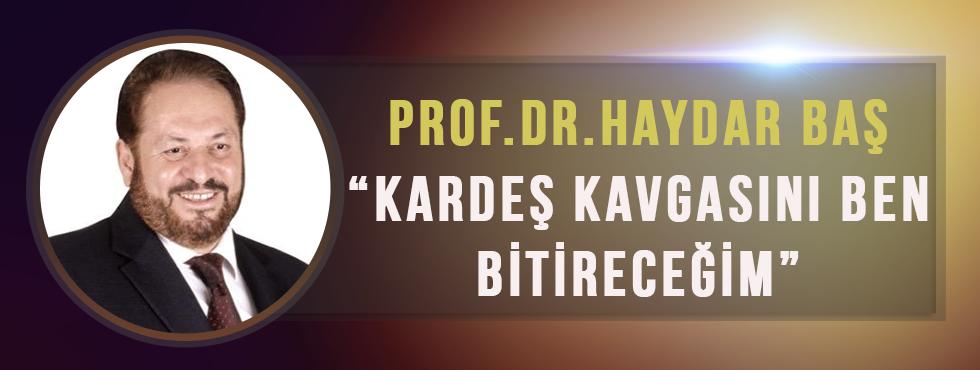 Prof. Dr. Haydar Baş: 'Kardeş Kavgasını Ben Bitireceğim'