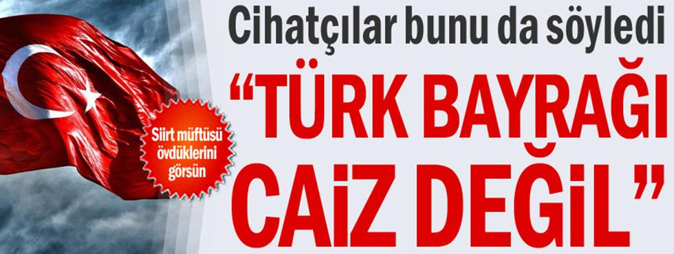 """Cihatçılar Bunu Da Söyledi: """"Türk Bayrağı Caiz Değil"""""""