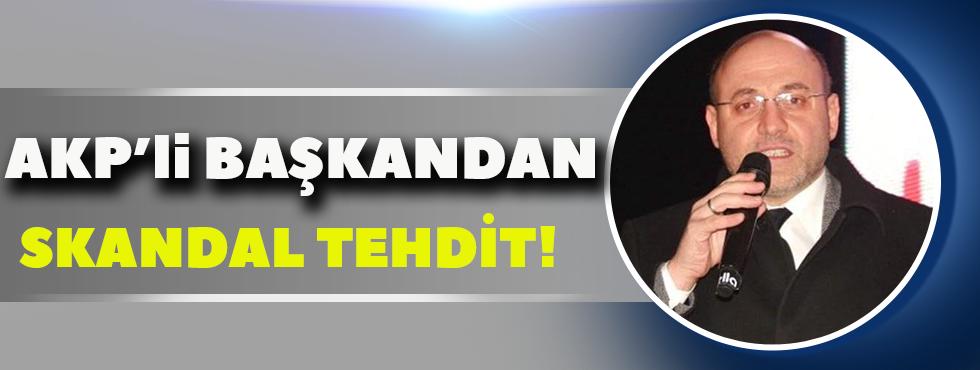 AKP'li Başkandan Skandal Tehdit!