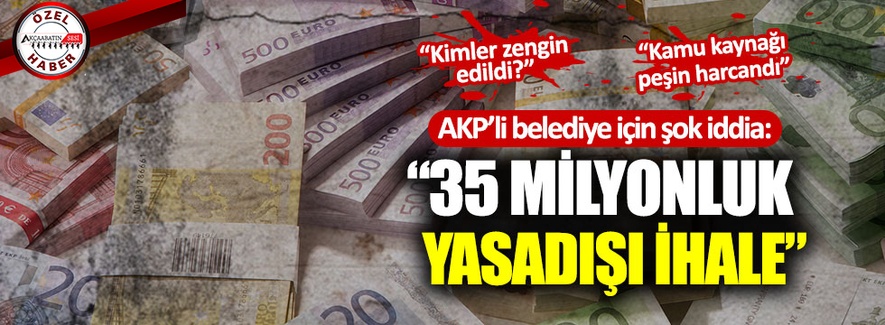 AKP'li Belediyeden 35 Milyonluk Usulsüz İhale!