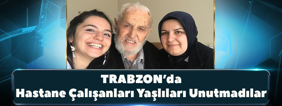 Trabzon'da Hastane Çalışanları Yaşlıları Unutmadılar