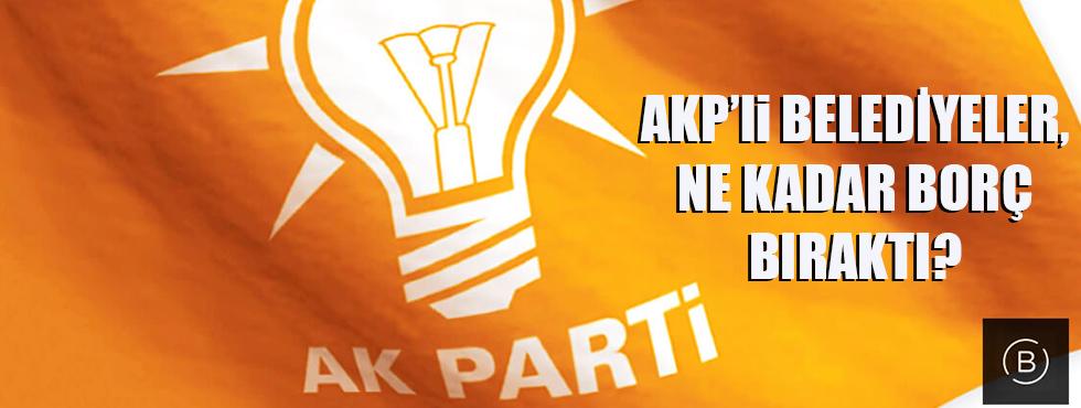 AKP'li Belediyeler, Ne Kadar Borç Bıraktı?