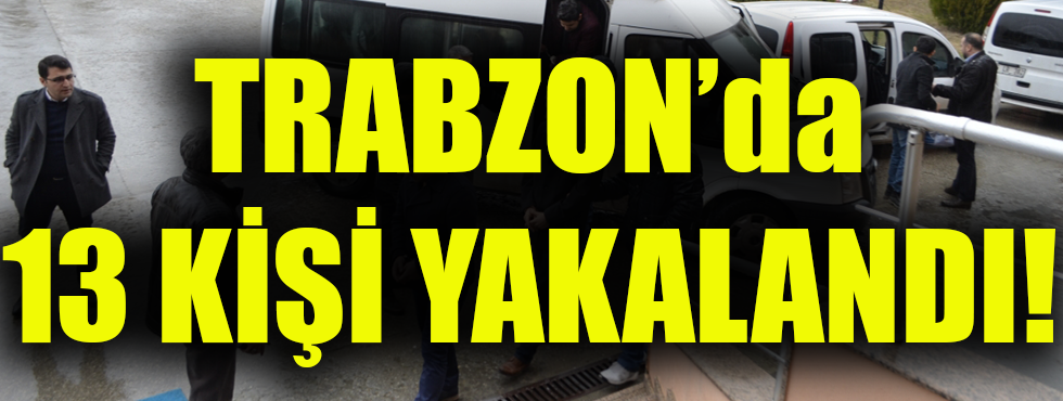 Trabzon'da 13 Kişi Yakalandı!
