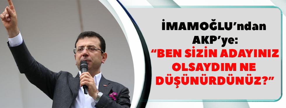 İmamoğlu'ndan AKP'ye: Ben Sizin Adayınız Olsaydım Ne Düşünürdünüz?