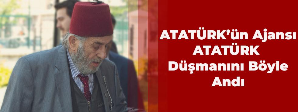 Atatürk'ün Ajansı Atatürk Düşmanını Böyle Andı