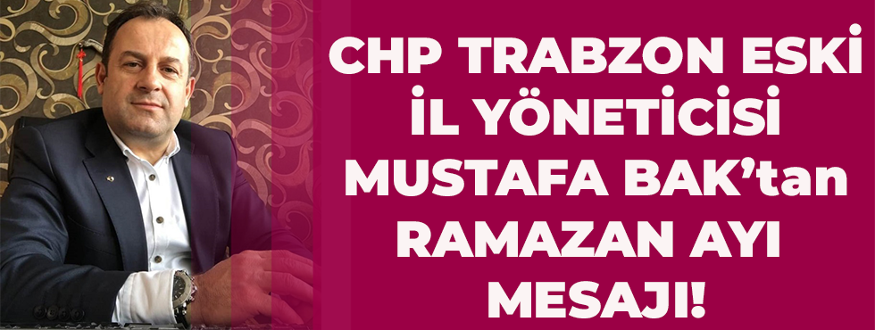 CHP Trabzon Eski Yöneticilerinden Mustafa Bak'ın Ramazan Ayı Mesajı