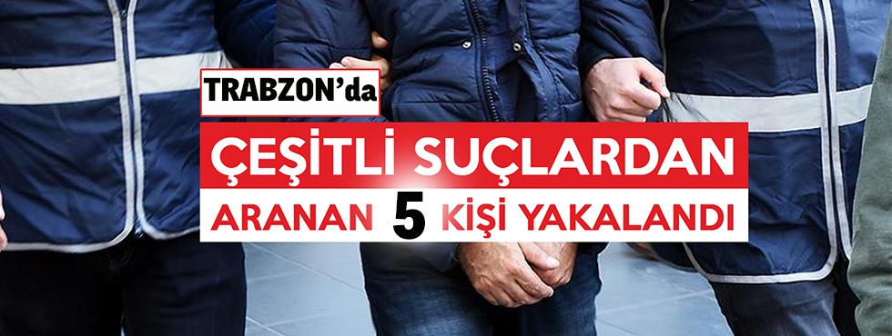 Trabzon'da Çeşitli Suçlardan Aranan 5 Kişi Yakalandı.