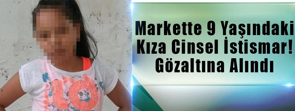 Markette 9 Yaşındaki Kıza Cinsel İstismar! Gözaltına Alındı