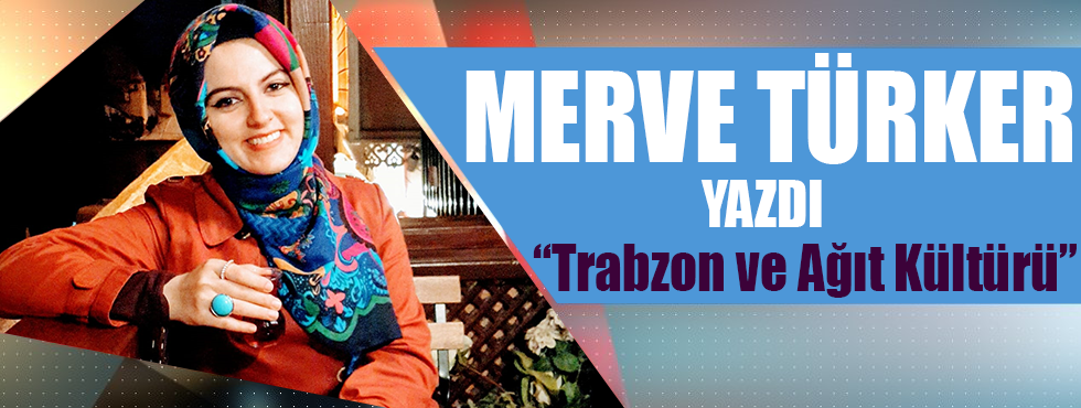 """Merve Türker Yazdı """"Trabzon Ve Ağıt Kültürü"""""""