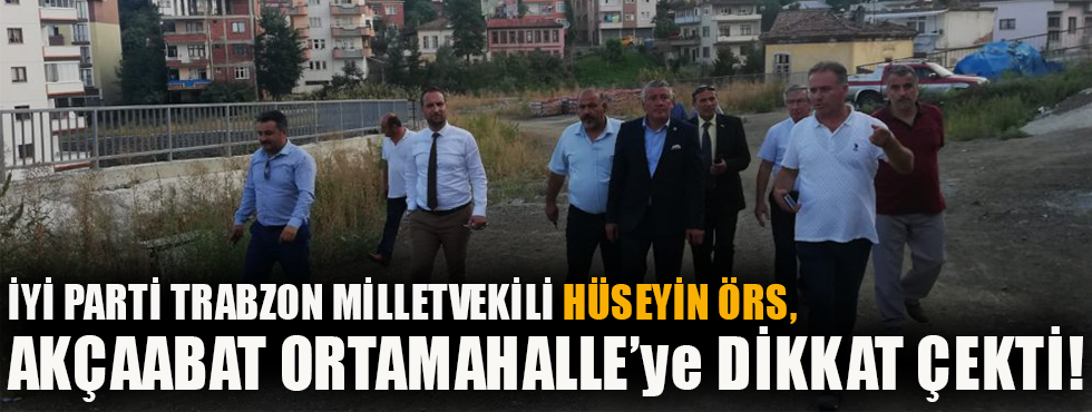 İYİ Parti Trabzon Milletvekili Hüseyin Örs Akçaabat Ortamahalle 'ye Dikkat Çekti