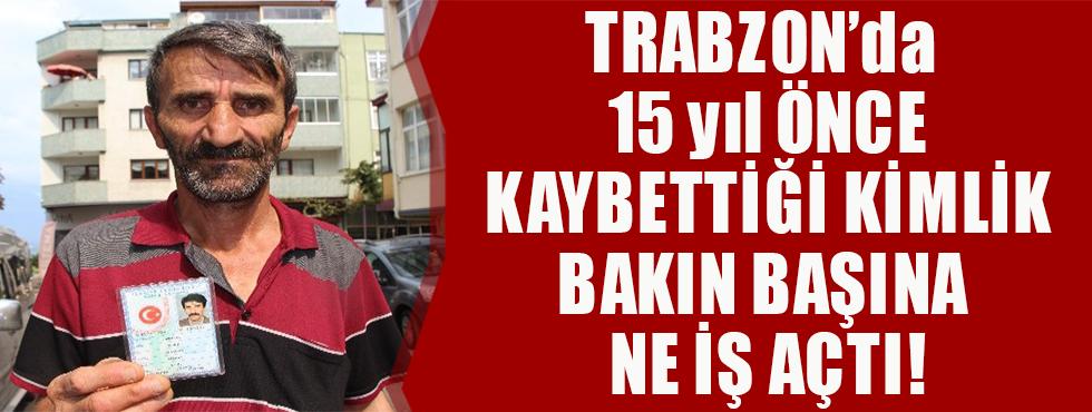 Trabzon'da 15 Yıl Önce Kaybettiği Kimliğinin Ardından Başına Gelmeyen Kalmadı