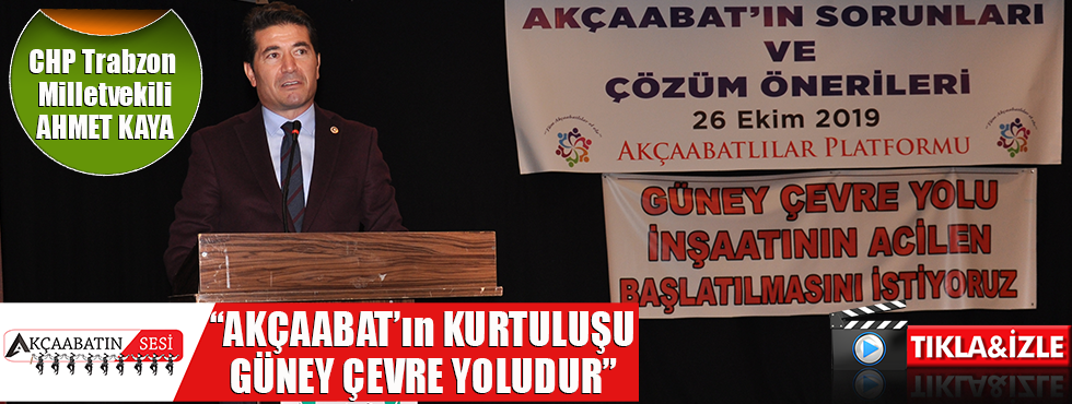 "CHP Trabzon Milletvekili Ahmet Kaya ""Akçaabat'ın Kurtuluşu Güney Çevre Yoludur"""