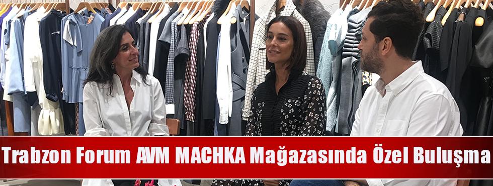Trabzon Forum AVM MACHKA Mağazasında Özel Buluşma
