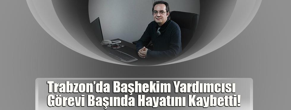 Trabzon'da Başhekim Yardımcısı Görevi Başında Hayatını Kaybetti!