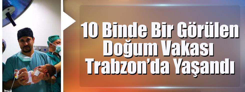 10 Binde Bir Görülen Doğum Vakası Trabzon'da Yaşandı