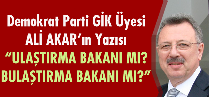 """Demokrat Parti GİK Üyesi Ali Akar'ın Yazısı """"Ulaştırma Bakanı Mı? Bulaştırma Bakanı Mı?"""""""