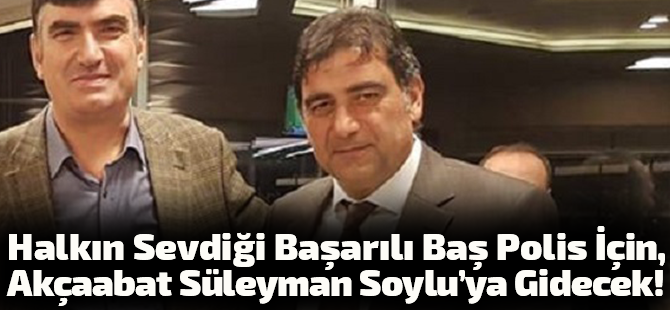Halkın Sevdiği Başarılı Baş Polis İçin Akçaabat Süleyman Soylu'ya Gidecek!