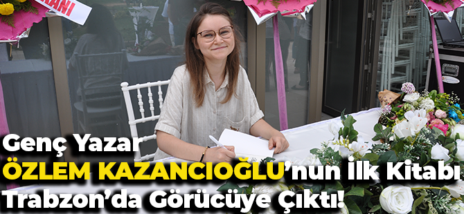 Genç Yazar Özlem Kazancıoğlu'nun İlk Kitabı Trabzon'da Görücüye Çıktı!