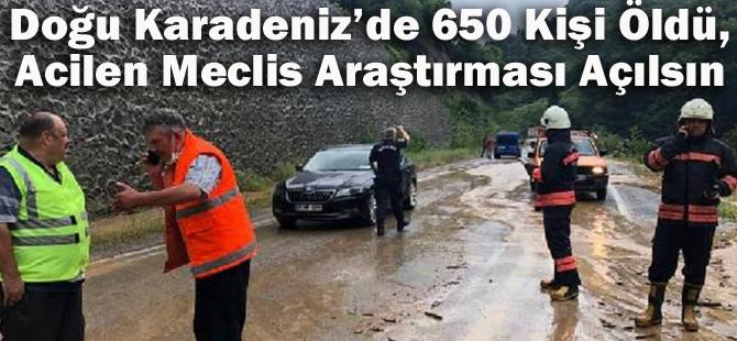 Doğu Karadeniz'de 650 Kişi Öldü, Acilen Meclis Araştırması Açılsın
