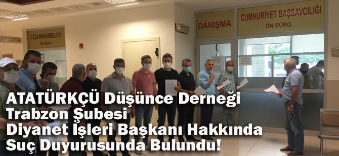 Atatürkçü Düşünce Derneği Trabzon Şubesi, Diyanet İşleri Başkanı Hakkında Suç Duyurusunda Bulundu!