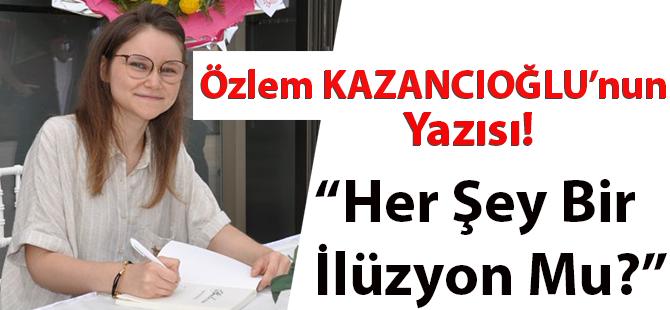 """Özlem Kazancıoğlu'nun Yazısı """"Her Şey Bir İlüzyon Mu?"""""""