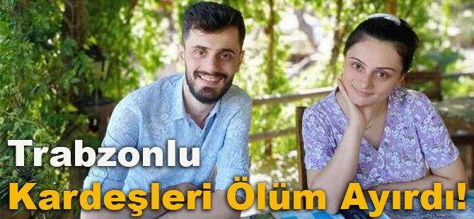 Trabzonlu Kardeşleri Ölüm Ayırdı!