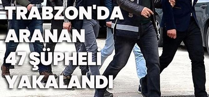 Trabzon'da Aranan 47 Şüpheli Yakalandı