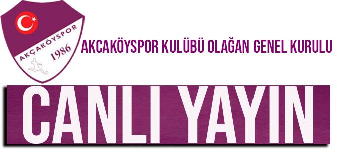 CANLI YAYIN / Akçaköyspor Kulübü Olağan Genel Kurulu