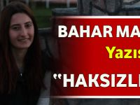 """Bahar Malkoç'un Yazısı """"HAKSIZLIK VAR!"""""""