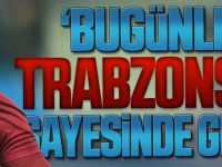 ''Bugünlere Trabzonspor Sayesinde Geldim!''.