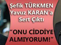 """Şefik Türkmen'den Yavuz Karan'a; """"Onu Ciddiye Almıyorum!"""""""