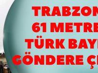 Trabzon'da 61 Metrelik Bayrak Direğine Yeni Bayrak Çekildi.
