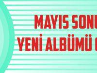 Mayıs Sonunda Yeni Albüm Geliyor