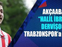 Akçaabatlı Halil İbrahim Dervişoğlu, Trabzonspor'a Göz Kırptı