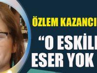 """Özlem Kazancıoğlu Yazdı""""O ESKİLERDEN ESER YOK ŞİMDİ"""""""