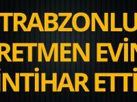 Trabzonlu Öğretmen Evinde İntihar Etti