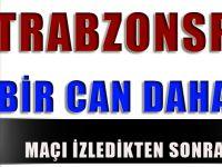 Trabzonspor'a Bir Can Daha Gitti!