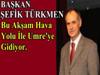Belediye Başkanı Şefik Türkmen Umreye Gidiyor.