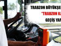 Trabzon Büyükşehir Belediyesi Trabzon Kart'a Geçiş Yaptı